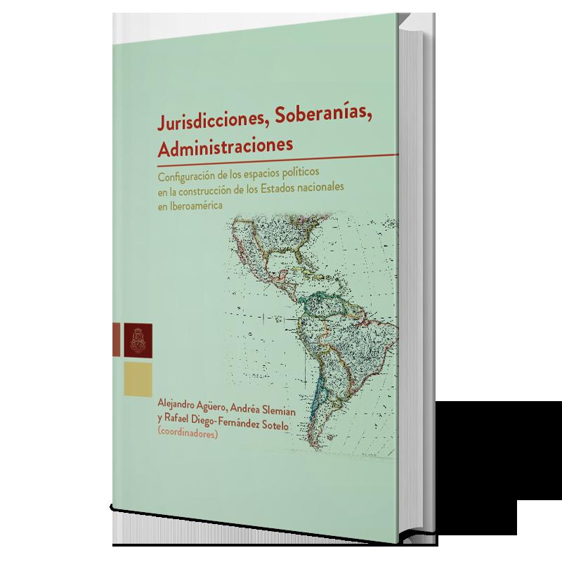 Jurisdicciones, soberanías, administraciones: Configuración de los espacios políticos en la construcción de los estados nacionales en Iberoamérica