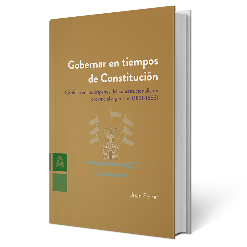 Gobernar en tiempos de Constitución. Córdoba en los orígenes del constitucionalismo provincial argentino (1821-1855)