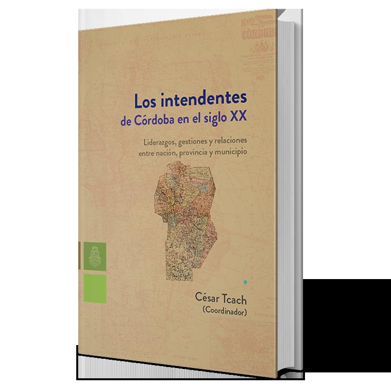 Los intendentes de Córdoba en el siglo XX: liderazgos, gestiones y relaciones entre nación, provincia y municipio